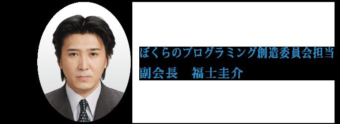 ぼくらのプログラミング創造委員会担当副会長 福士圭介