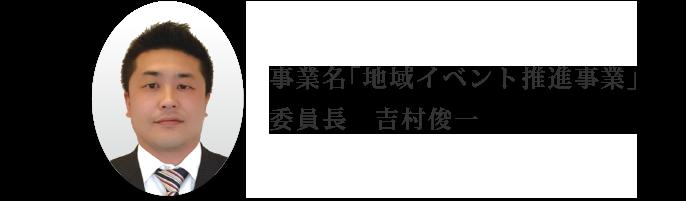 事業名「地域イベント推進事業」委員長 吉村俊一