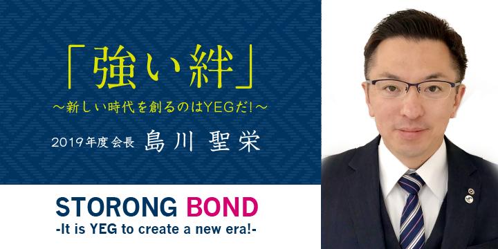 「強い絆」 ~新しい時代を作るのはYEGだ! 2019年度会長 島川聖栄