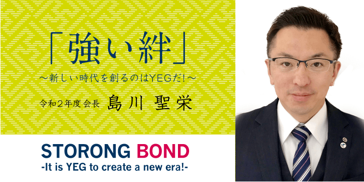 「強い絆」 ~新しい時代を作るのはYEGだ! 2020年度会長 島川聖栄